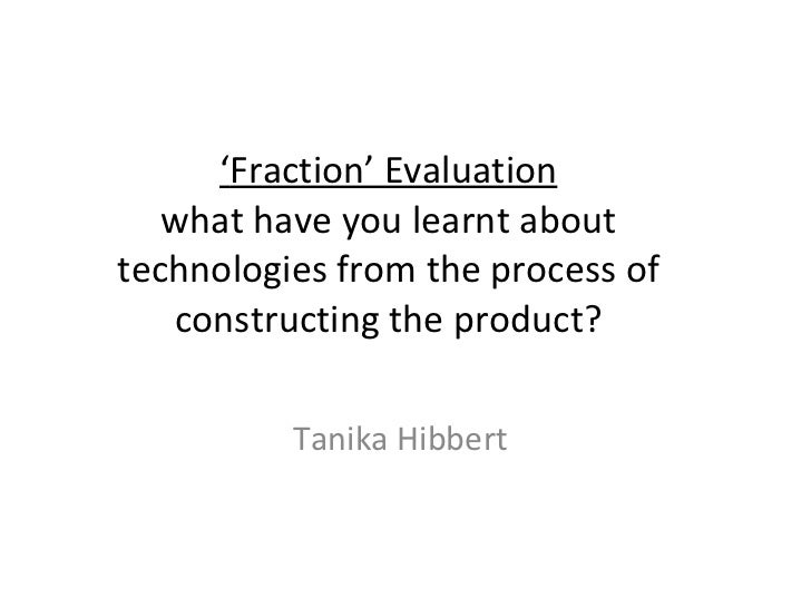 ' Fraction' Evaluation what have you learnt about technologies from the process of constructing the product? Tanika Hibbert