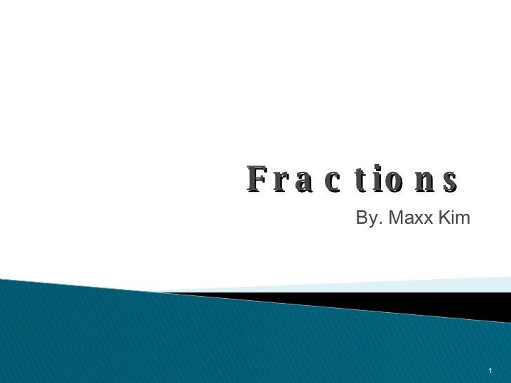 Fractions <ul><li>By. Maxx Kim </li></ul>