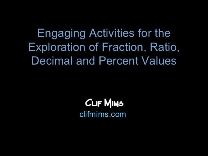 Engaging Activities for theExploration of Fraction, Ratio,Decimal and Percent Values          clifmims.com