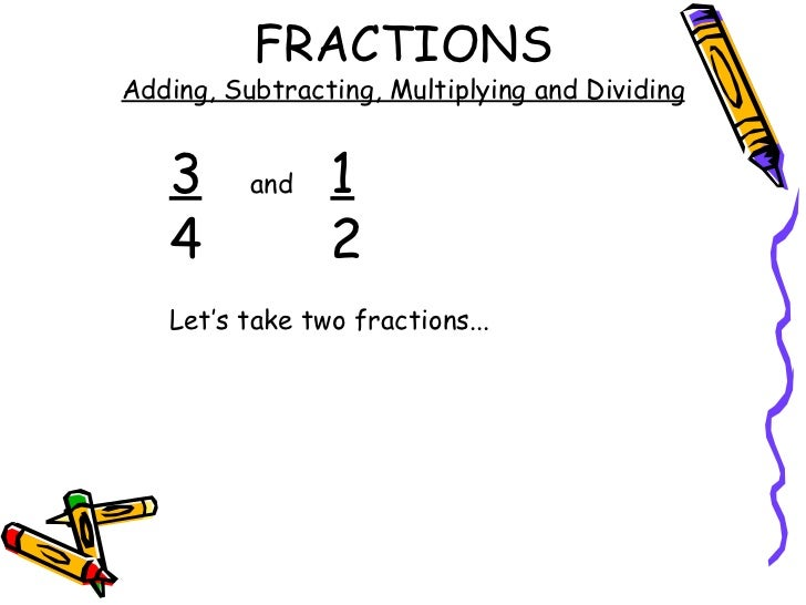 FRACTIONS Adding, Subtracting, Multiplying and Dividing 3 and 1 4 2 Let's take two fractions...