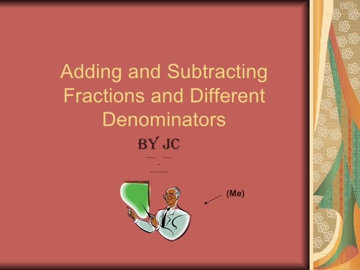 Adding and Subtracting Fractions and Different Denominators By Jc ------  ------ -- ------------ (Me)