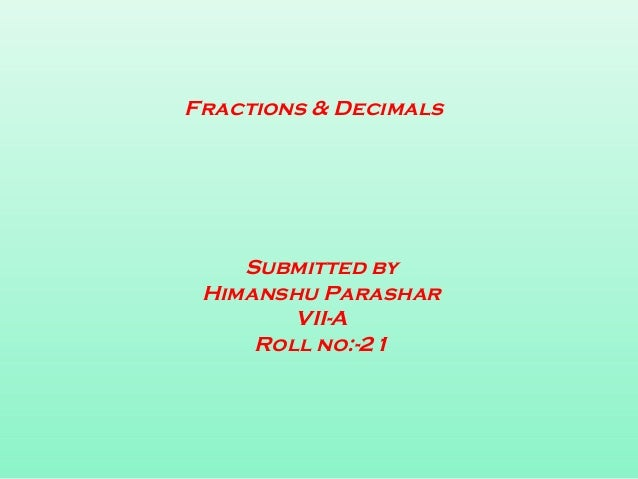 Fractions & Decimals Submitted by Himanshu Parashar VII-A Roll no:-21