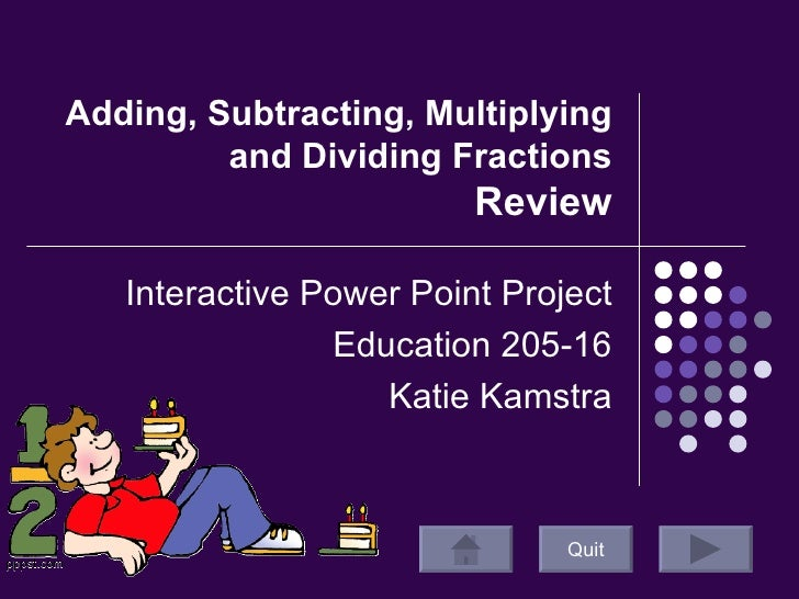 Adding, Subtracting, Multiplying and Dividing Fractions  Review Interactive Power Point Project Education 205-16 Katie Kam...