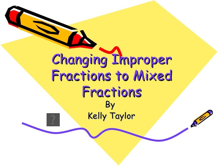 Changing Improper Fractions to Mixed Fractions By  Kelly Taylor