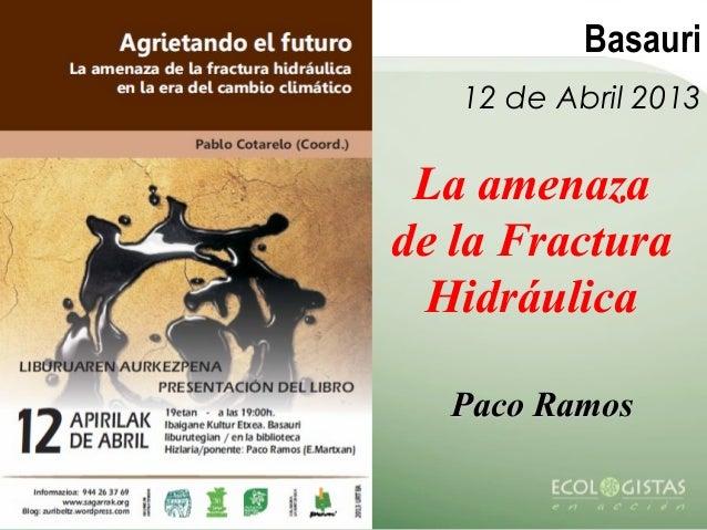 Basauri   12 de Abril 2013 La amenazade la Fractura  Hidráulica  Paco Ramos