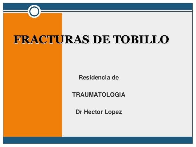 Residencia de TRAUMATOLOGIA Dr Hector Lopez FRACTURAS DE TOBILLO
