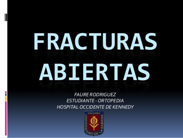 FRACTURAS ABIERTAS FAURE RODRIGUEZ ESTUDIANTE - ORTOPEDIA HOSPITALOCCIDENTE DE KENNEDY