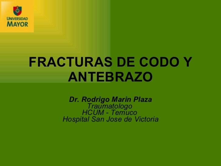 FRACTURAS DE CODO Y ANTEBRAZO Dr. Rodrigo Marin Plaza Traumatologo  HCUM - Temuco   Hospital San Jose de Victoria