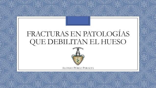 FRACTURAS EN PATOLOGÍAS QUE DEBILITAN EL HUESO ALONSO PÉREZ PERALTA