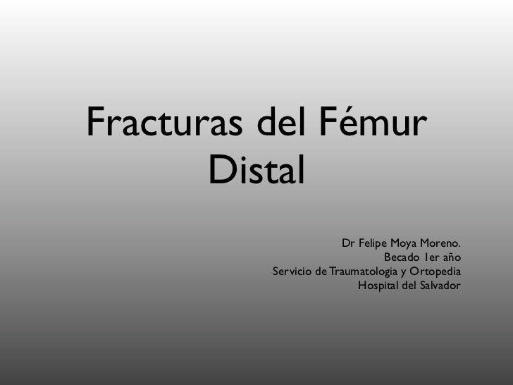 Fracturas del Fémur       Distal                        Dr Felipe Moya Moreno.                                 Becado 1er ...