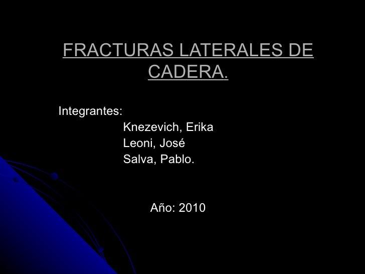 Integrantes: Knezevich, Erika Leoni, José Salva, Pablo. Año: 2010 FRACTURAS LATERALES DE CADERA .