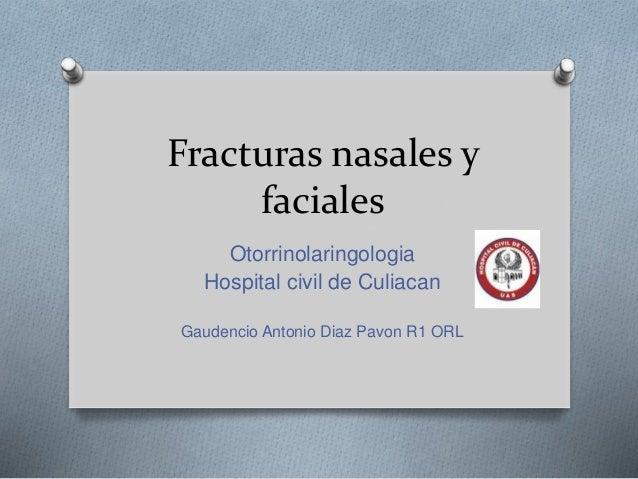 Fracturas nasales y faciales Otorrinolaringologia Hospital civil de Culiacan Gaudencio Antonio Diaz Pavon R1 ORL