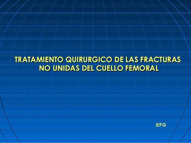 EFG TRATAMIENTO QUIRURGICO DE LAS FRACTURASTRATAMIENTO QUIRURGICO DE LAS FRACTURAS NO UNIDAS DEL CUELLO FEMORALNO UNIDAS D...