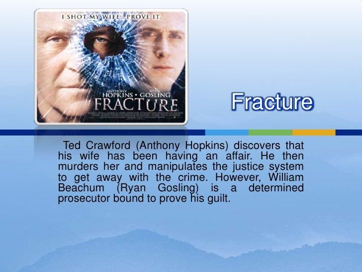 Fracture<br />Ted Crawford (Anthony Hopkins) discovers that his wife has been having an affair. He then murders her and m...