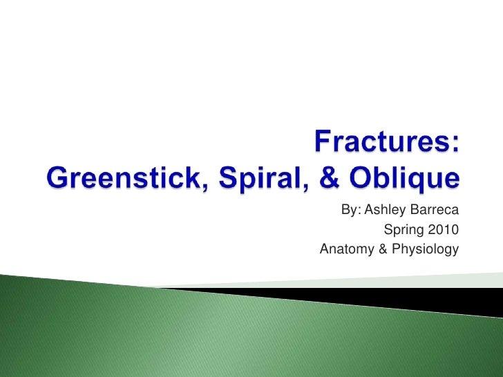 Fractures:Greenstick, Spiral, & Oblique<br />By: Ashley Barreca<br />Spring 2010<br />Anatomy & Physiology<br />