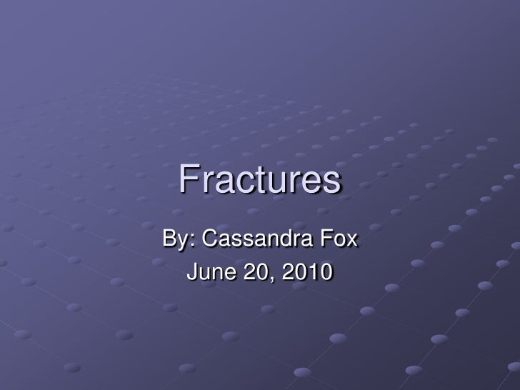 Fractures<br />By: Cassandra Fox<br />June 20, 2010<br />