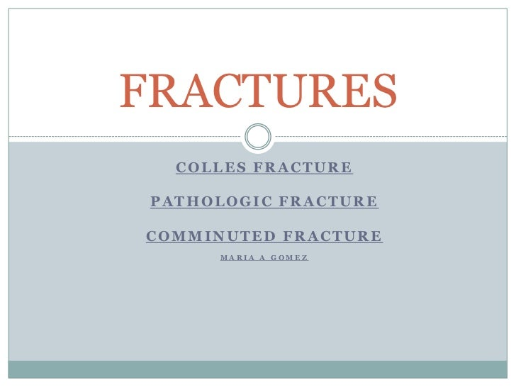 COLLES FRACTURE<br />PATHOLOGIC FRACTURE<br />Comminuted FRACTURE<br />Maria a Gomez<br />FRACTURES<br />