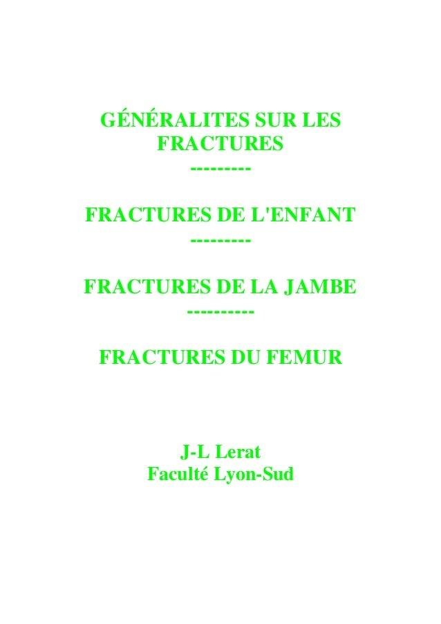 GÉNÉRALITES SUR LES FRACTURES --------- FRACTURES DE L'ENFANT --------- FRACTURES DE LA JAMBE ---------- FRACTURES DU FEMU...
