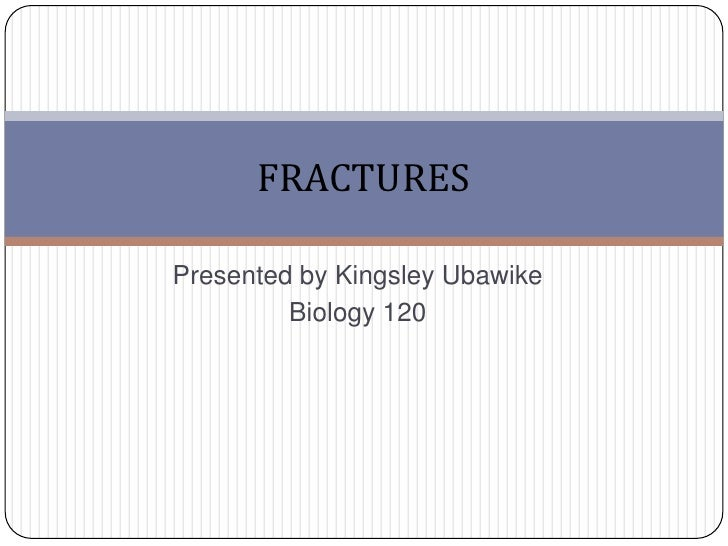 Presented by Kingsley Ubawike <br />Biology 120        <br />FRACTURES <br />