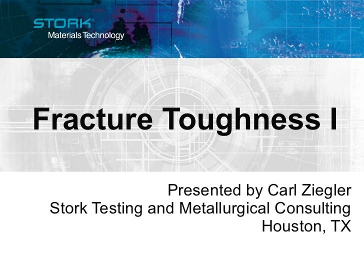 Fracture Toughness I Presented by Carl Ziegler Stork Testing and Metallurgical Consulting Houston, TX
