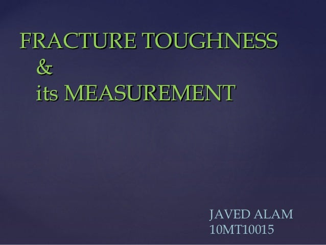 FRACTURE TOUGHNESS & its MEASUREMENT             JAVED ALAM             10MT10015