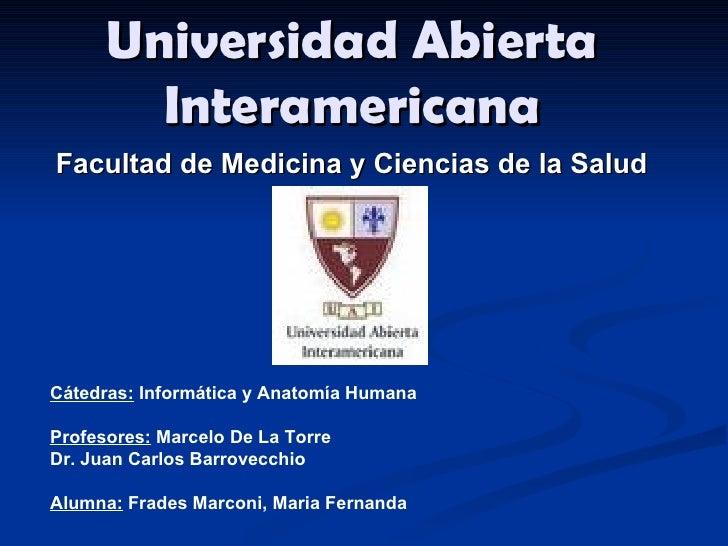 Universidad Abierta Interamericana Cátedras:  Informática y Anatomía Humana Profesores:  Marcelo De La Torre Dr. Juan Carl...
