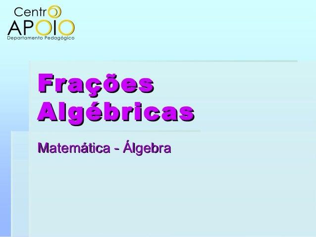 FraçõesFrações AlgébricasAlgébricas Matemática - ÁlgebraMatemática - Álgebra