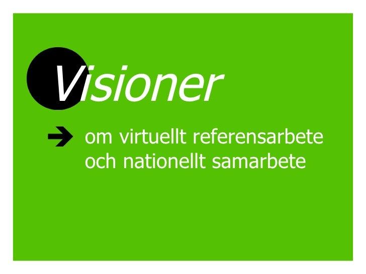 <ul><li>Visioner   </li></ul><ul><ul><ul><li>om virtuellt referensarbete och nationellt samarbete </li></ul></ul></ul>