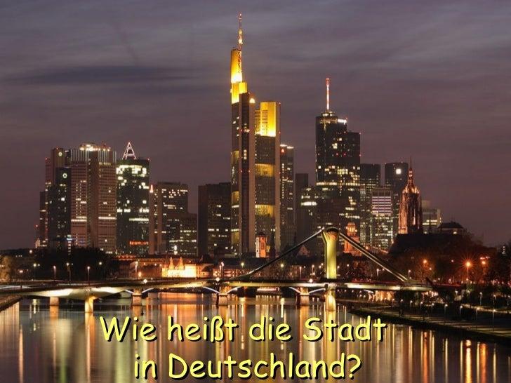 Wie hei ß t die Stadt  in Deutschland?
