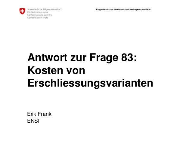 Eidgenössisches Nuklearsicherheitsinspektorat ENSI Antwort zur Frage 83: Kosten von Erschliessungsvarianten Erik Frank ENSI