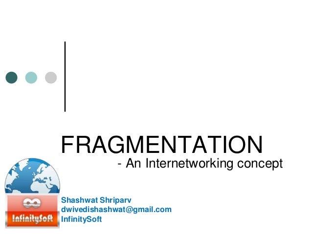 FRAGMENTATION - An Internetworking concept Shashwat Shriparv dwivedishashwat@gmail.com InfinitySoft
