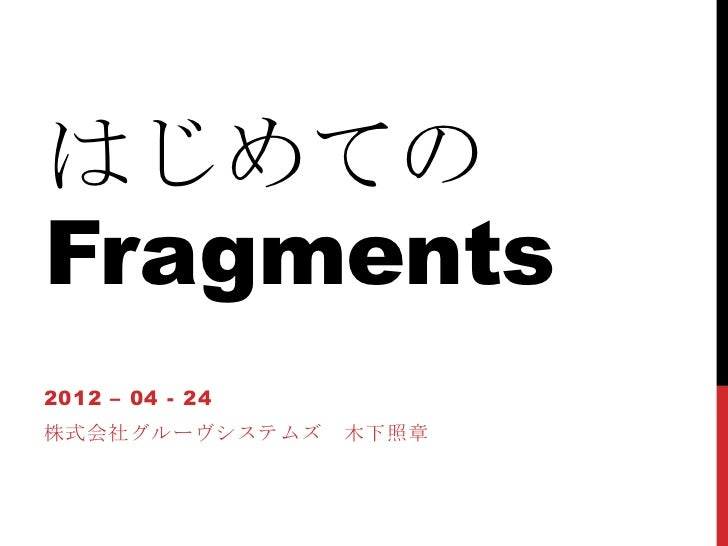 はじめてのFragments2012 – 04 - 24株式会社グルーヴシステムズ    木下照章