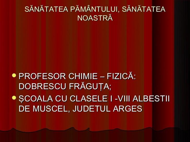 SĂNĂTATEA PĂMÂNTULUI, SĂNĂTATEA             NOASTRĂ PROFESOR CHIMIE – FIZICĂ:  DOBRESCU FRĂGUŢA; ŞCOALA CU CLASELE I -VI...