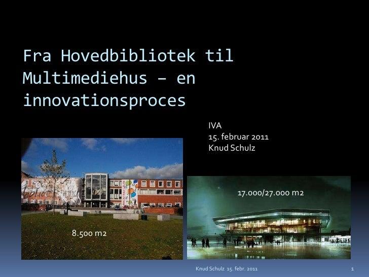 Fra Hovedbibliotek til Multimediehus – en innovationsproces<br />Knud Schulz  15. febr. 2011<br />1<br />IVA15. februar 20...