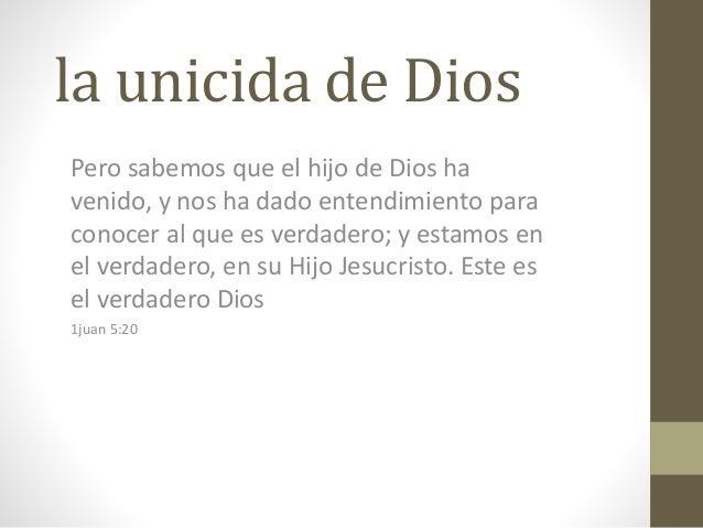 la unicida de Dios Pero sabemos que el hijo de Dios ha venido, y nos ha dado entendimiento para conocer al que es verdader...