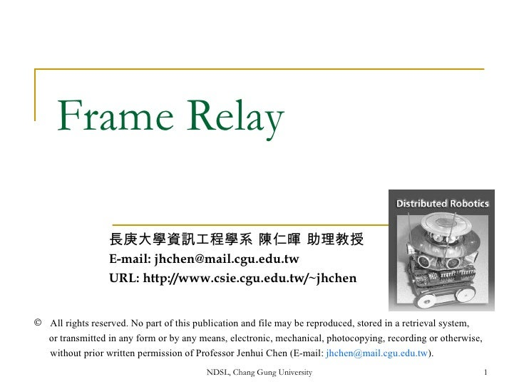 Frame Relay 長庚大學資訊工程學系 陳仁暉 助理教授 E-mail: jhchen@mail.cgu.edu.tw URL: http://www.csie.cgu.edu.tw/~jhchen <ul><li>All rights ...