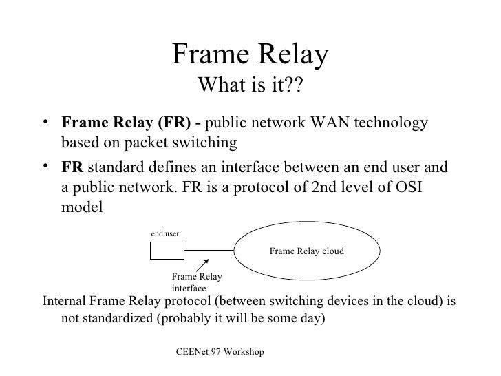 Frame Relay What is it?? <ul><li>Frame Relay (FR) -  public network WAN technology based on packet switching </li></ul><ul...