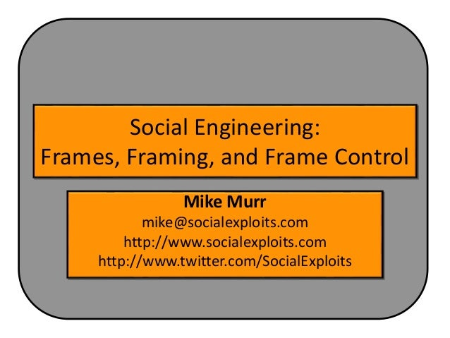 Social Engineering: Frames, Framing, and Frame Control Mike Murr mike@socialexploits.com http://www.socialexploits.com htt...