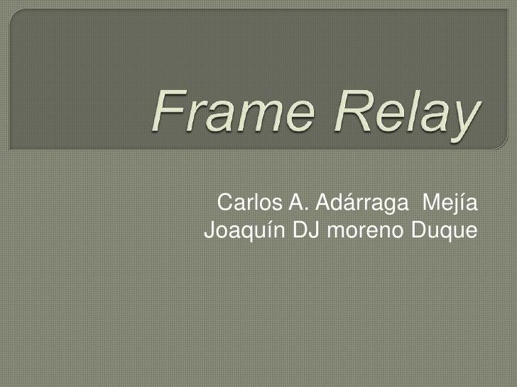 FrameRelay<br />Carlos A. Adárraga  Mejía<br />Joaquín DJ moreno Duque<br />
