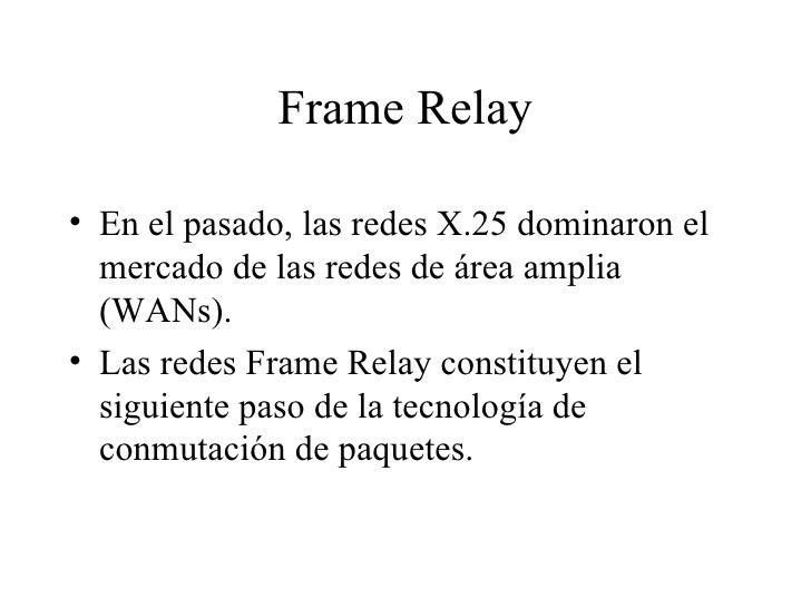 Frame Relay <ul><li>En el pasado, las redes X.25 dominaron el mercado de las redes de área amplia (WANs). </li></ul><ul><l...