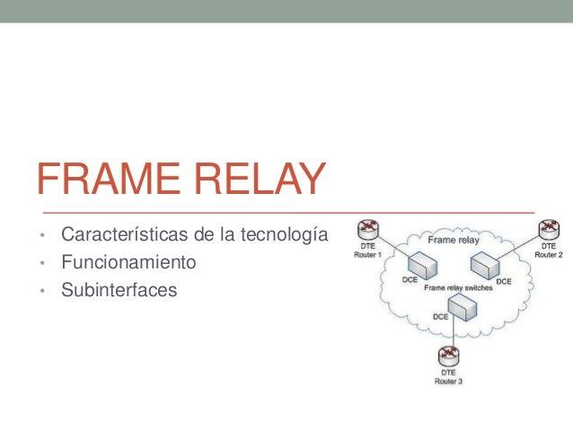 FRAME RELAY• Características de la tecnología• Funcionamiento• Subinterfaces