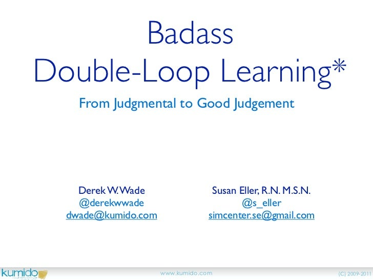 BadassDouble-Loop Learning*    From Judgmental to Good Judgement    Derek W. Wade       Susan Eller, R.N. M.S.N.    @derek...