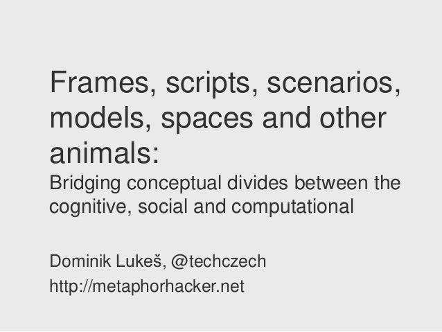 Frames, scripts, scenarios,models, spaces and otheranimals:Bridging conceptual divides between thecognitive, social and co...
