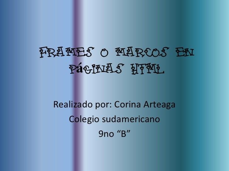 """Frames o marcos en   páginas HTML Realizado por: Corina Arteaga    Colegio sudamericano            9no """"B"""""""