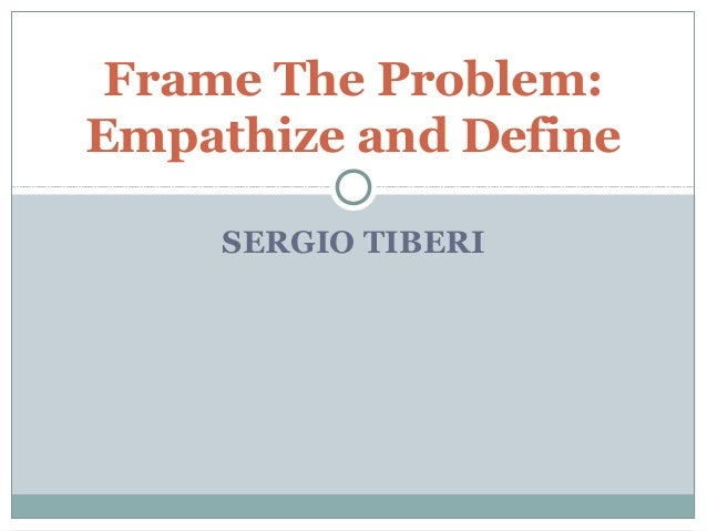 SERGIO TIBERI Frame The Problem: Empathize and Define