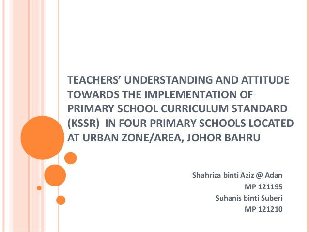 TEACHERS' UNDERSTANDING AND ATTITUDETOWARDS THE IMPLEMENTATION OFPRIMARY SCHOOL CURRICULUM STANDARD(KSSR) IN FOUR PRIMARY ...