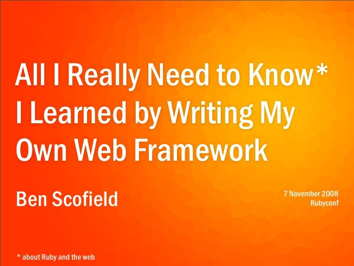 All I Really Need to Know* I Learned by Writing My Own Web Framework Ben Scofield               7 November 2008           ...