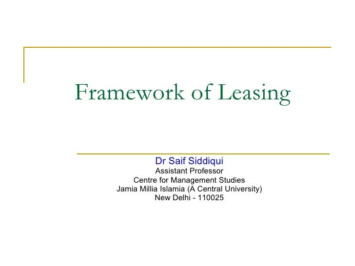 Framework of Leasing  Dr Saif Siddiqui Assistant Professor Centre for Management Studies Jamia Millia Islamia (A Central U...
