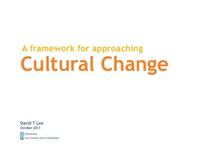 A framework for approaching Cultural Change David T Lee October 2013 @heydavidly www.linkedin.com/in/davidtailee