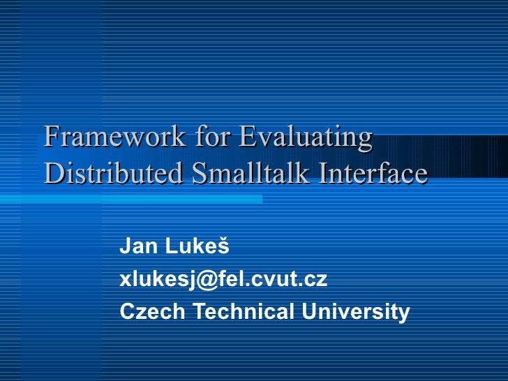 Framework for Evaluating Distributed Smalltalk Interface Jan Lukeš xlukesj @fel.cvut.cz Czech Technical University